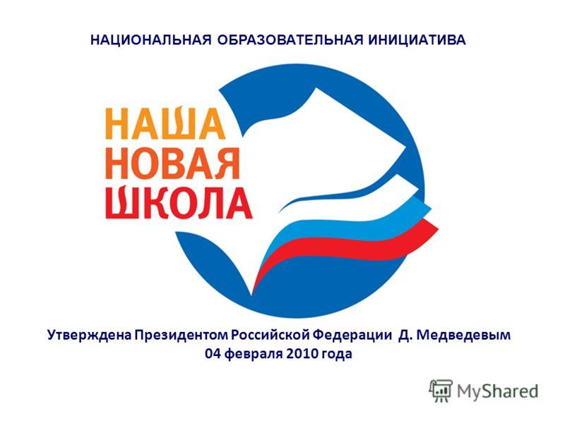 НАЦИОНАЛЬНАЯ ОБРАЗОВАТЕЛЬНАЯ ИНИЦИАТИВА Утверждена Президентом Российской Федерации Д. Медведевым 04 февраля 2010 года