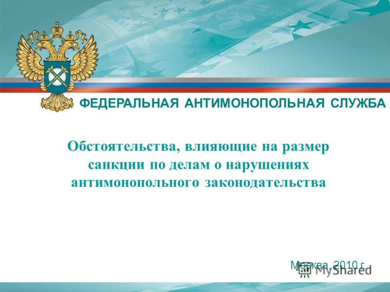Обстоятельства, влияющие на размер санкции по делам о нарушениях антимонопольного законодательства ФЕДЕРАЛЬНАЯ АНТИМОНОПОЛЬНАЯ СЛУЖБА Москва, 2010 г.