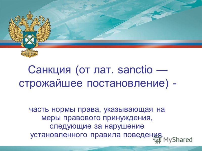 Санкция (от лат. sanctio строжайшее постановление) - часть нормы права, указывающая на меры правового принуждения, следующие за нарушение установленного правила поведения.