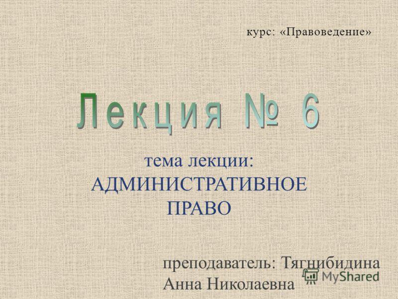 тема лекции : АДМИНИСТРАТИВНОЕ ПРАВО курс : « Правоведение » преподаватель: Тягнибидина Анна Николаевна