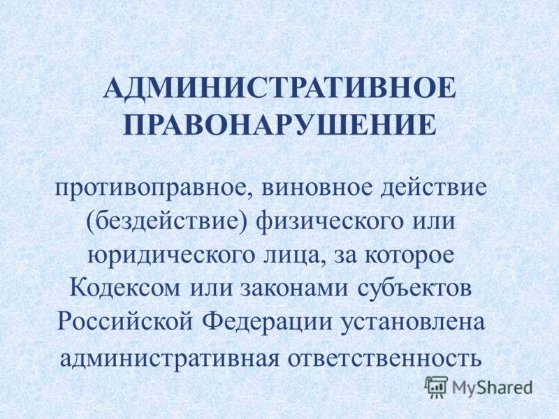 АДМИНИСТРАТИВНОЕ ПРАВОНАРУШЕНИЕ противоправное, виновное действие (бездействие) физического или юридического лица, за которое Кодексом или законами субъектов Российской Федерации установлена административная ответственность