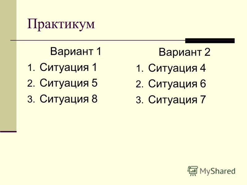 Практикум Вариант 1 1. Ситуация 1 2. Ситуация 5 3. Ситуация 8 Вариант 2 1. Ситуация 4 2. Ситуация 6 3. Ситуация 7
