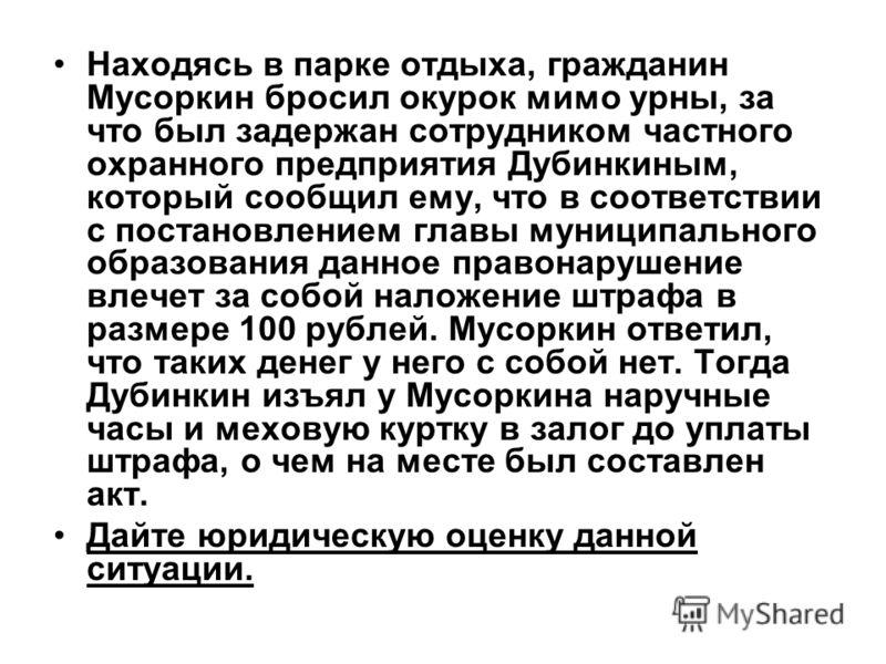 Находясь в парке отдыха, гражданин Мусоркин бросил окурок мимо урны, за что был задержан сотрудником частного охранного предприятия Дубинкиным, который сообщил ему, что в соответствии с постановлением главы муниципального образования данное правонару