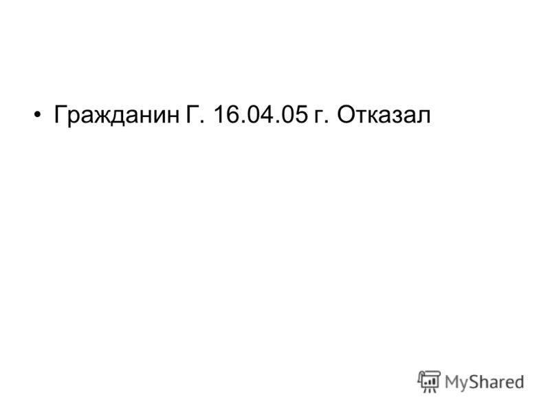 Гражданин Г. 16.04.05 г. Отказал
