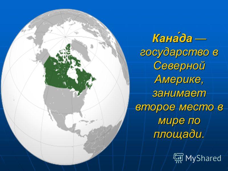 Кана́да государство в Северной Америке, занимает второе место в мире по площади.