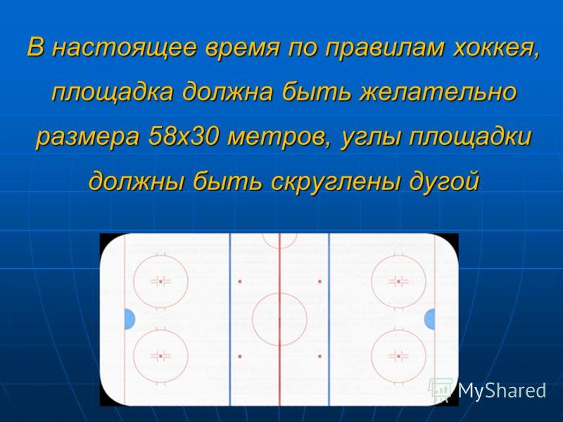 В настоящее время по правилам хоккея, площадка должна быть желательно размера 58х30 метров, углы площадки должны быть скруглены дугой