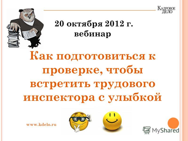 20 октября 2012 г. вебинар Как подготовиться к проверке, чтобы встретить трудового инспектора с улыбкой www.kdelo.ru