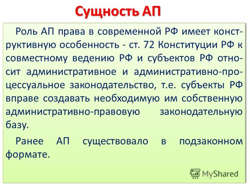 Роль АП права в современной РФ имеет конст- руктивную особенность - ст. 72 Конституции РФ к совместному ведению РФ и субъектов РФ отно- сит административное и административно-про- цессуальное законодательство, т.е. субъекты РФ вправе создавать необхо