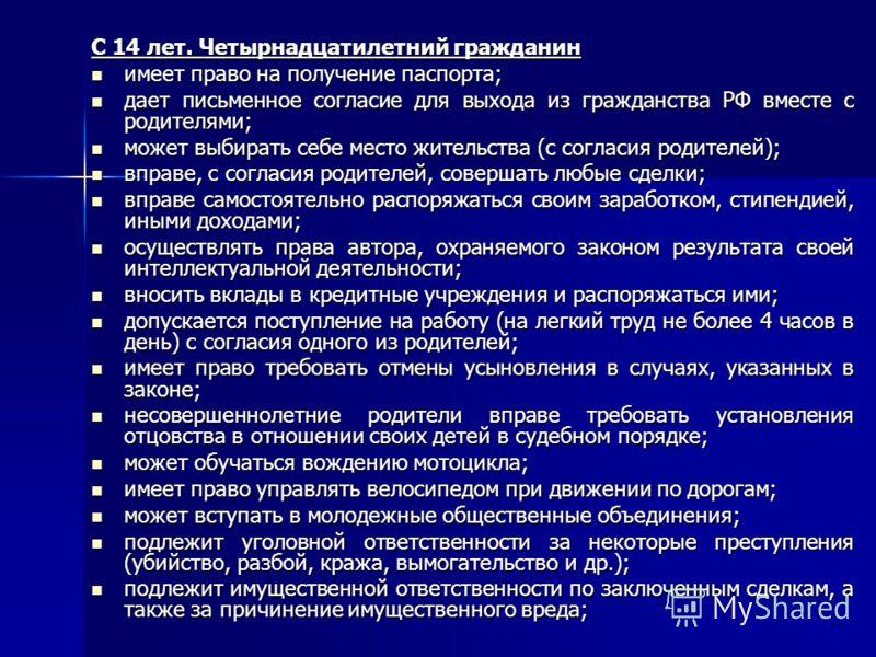 С 14 лет. Четырнадцатилетний гражданин имеет право на получение паспорта; имеет право на получение паспорта; дает письменное согласие для выхода из гражданства РФ вместе с родителями; дает письменное согласие для выхода из гражданства РФ вместе с род