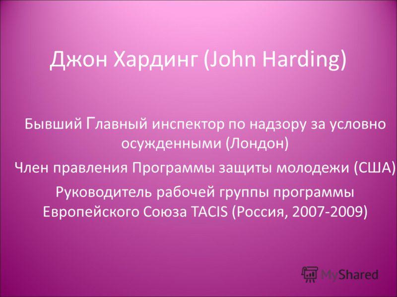 Джон Хардинг (John Harding) Бывший Г лавный инспектор по надзору за условно осужденными (Лондон) Член правления Программы защиты молодежи (США) Руководитель рабочей группы программы Европейского Союза TACIS (Россия, 2007-2009)