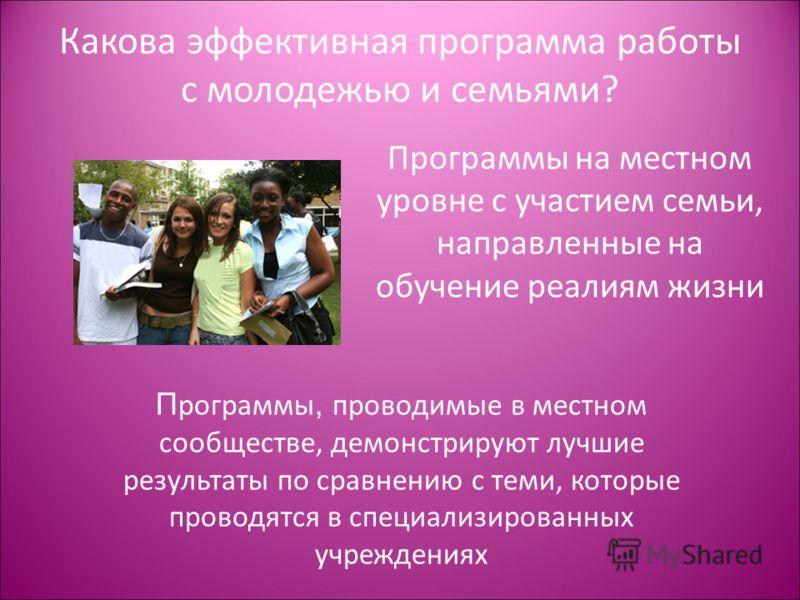 Какова эффективная программа работы с молодежью и семьями? Программы на местном уровне с участием семьи, направленные на обучение реалиям жизни П рограммы, проводимые в местном сообществе, демонстрируют лучшие результаты по сравнению с теми, которые