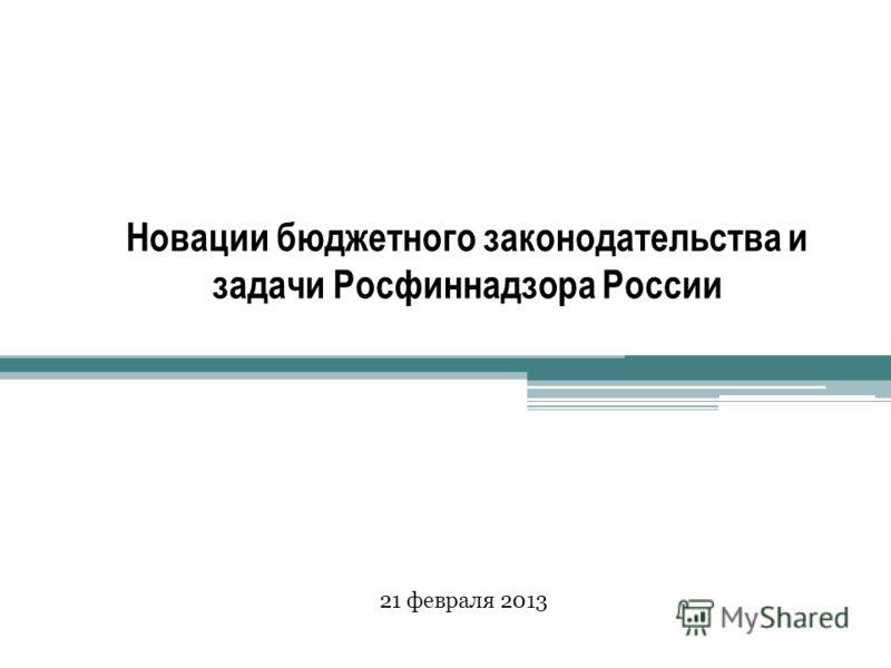 Новации бюджетного законодательства и задачи Росфиннадзора России 21 февраля 2013