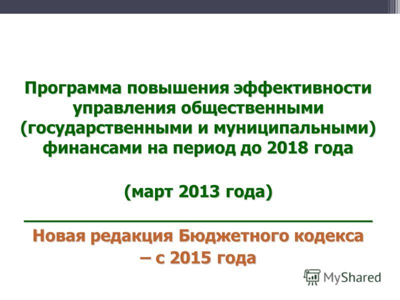 Программа повышения эффективности управления общественными (государственными и муниципальными) финансами на период до 2018 года (март 2013 года) _________________________________ Новая редакция Бюджетного кодекса – с 2015 года
