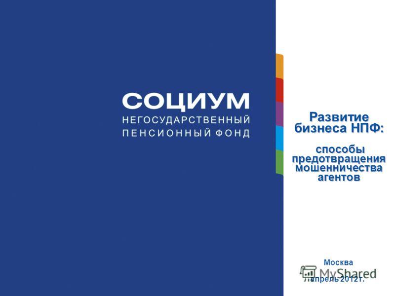 Развитие бизнеса НПФ: способы предотвращения мошенничества агентов Москва апрель 2012 г.