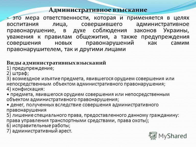 Административное взыскание - это мера ответственности, которая и применяется в целях воспитания лица, совершившего административное правонарушение, в духе соблюдения законов Украины, уважения к правилам общежития, а также предупреждения совершения но