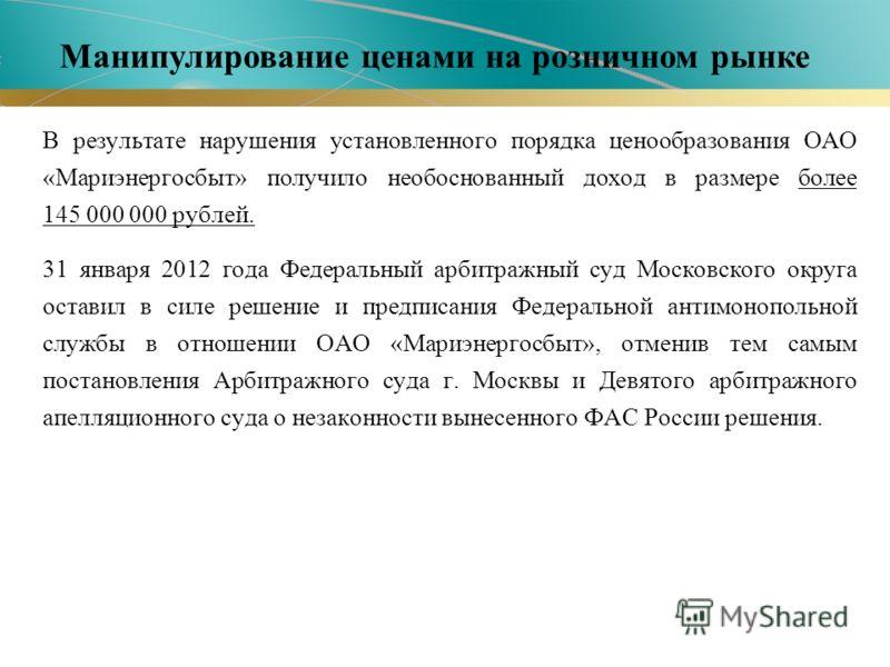 В результате нарушения установленного порядка ценообразования ОАО «Мариэнергосбыт» получило необоснованный доход в размере более 145 000 000 рублей. 31 января 2012 года Федеральный арбитражный суд Московского округа оставил в силе решение и предписан