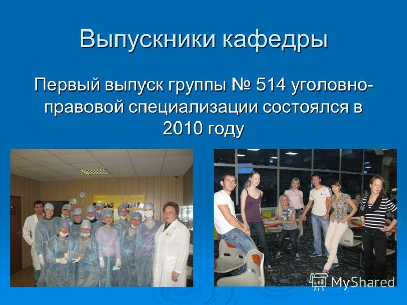 Выпускники кафедры Первый выпуск группы 514 уголовно- правовой специализации состоялся в 2010 году