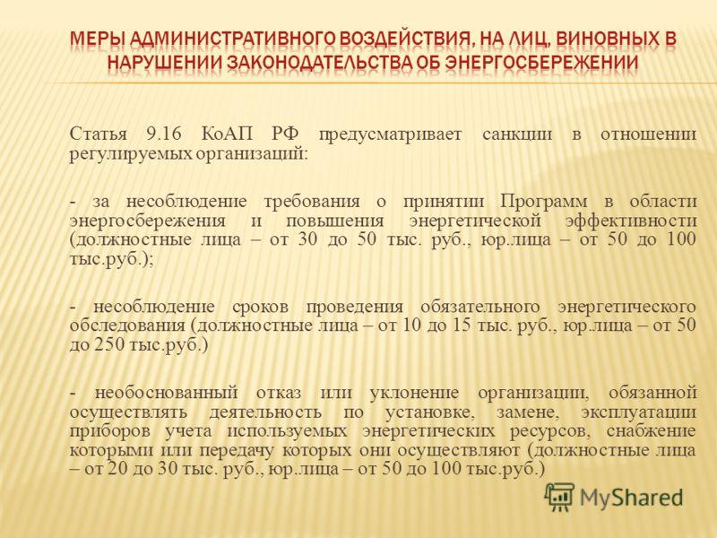 Статья 9.16 КоАП РФ предусматривает санкции в отношении регулируемых организаций: - за несоблюдение требования о принятии Программ в области энергосбережения и повышения энергетической эффективности (должностные лица – от 30 до 50 тыс. руб., юр.лица