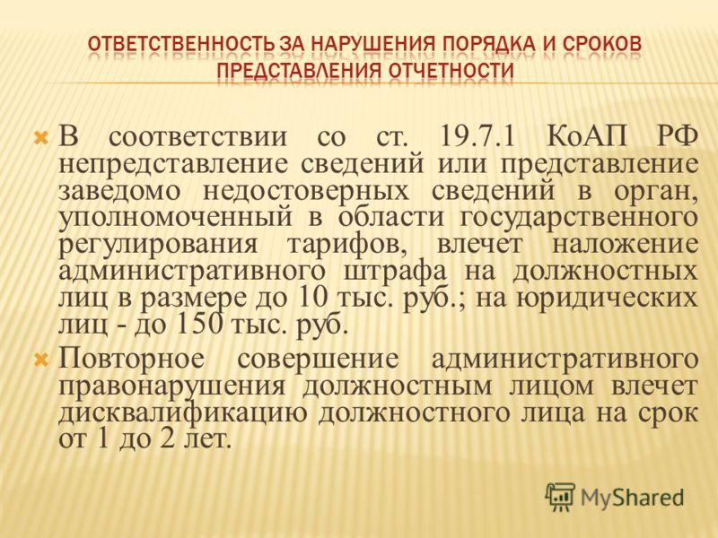 В соответствии со ст. 19.7.1 КоАП РФ непредставление сведений или представление заведомо недостоверных сведений в орган, уполномоченный в области государственного регулирования тарифов, влечет наложение административного штрафа на должностных лиц в р