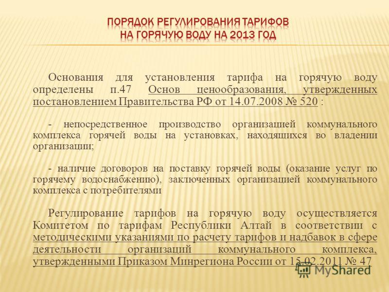 Основания для установления тарифа на горячую воду определены п.47 Основ ценообразования, утвержденных постановлением Правительства РФ от 14.07.2008 520 : - непосредственное производство организацией коммунального комплекса горячей воды на установках,
