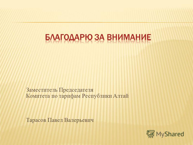 Заместитель Председателя Комитета по тарифам Республики Алтай Тарасов Павел Валерьевич