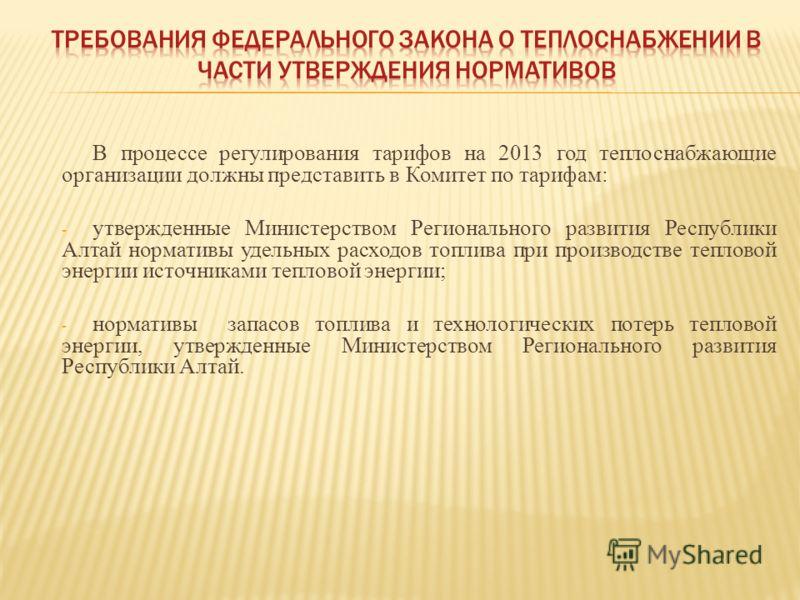 В процессе регулирования тарифов на 2013 год теплоснабжающие организации должны представить в Комитет по тарифам: - утвержденные Министерством Регионального развития Республики Алтай нормативы удельных расходов топлива при производстве тепловой энерг