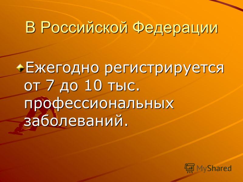 5 В Российской Федерации Ежегодно регистрируется от 7 до 10 тыс. профессиональных заболеваний.