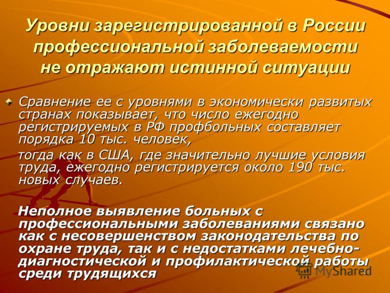 6 Уровни зарегистрированной в России профессиональной заболеваемости не отражают истинной ситуации Сравнение ее с уровнями в экономически развитых странах показывает, что число ежегодно регистрируемых в РФ профбольных составляет порядка 10 тыс. челов