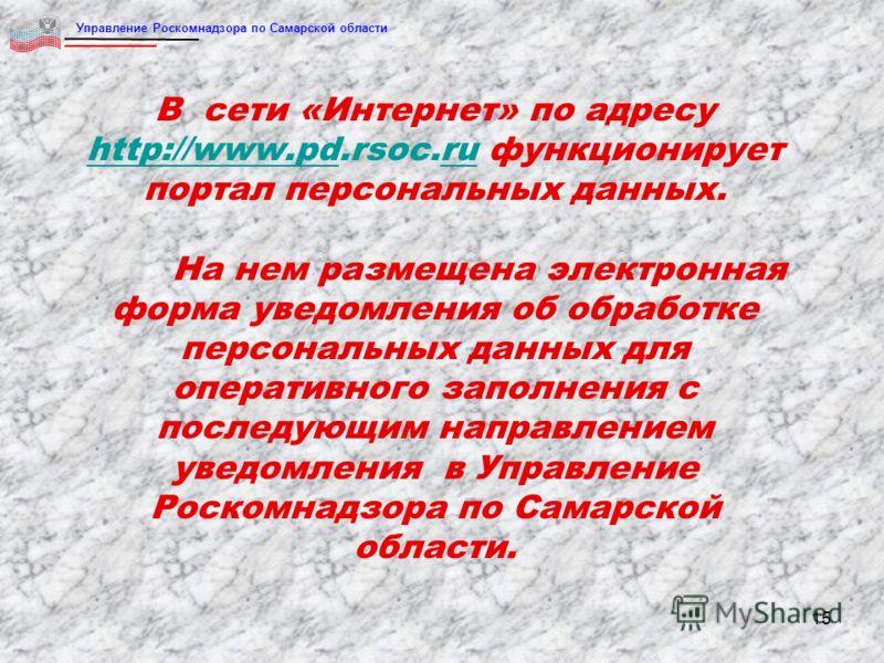 15 В сети «Интернет» по адресу http://www.pd.rsoc.ru функционирует портал персональных данных. На нем размещена электронная форма уведомления об обработке персональных данных для оперативного заполнения с последующим направлением уведомления в Управл