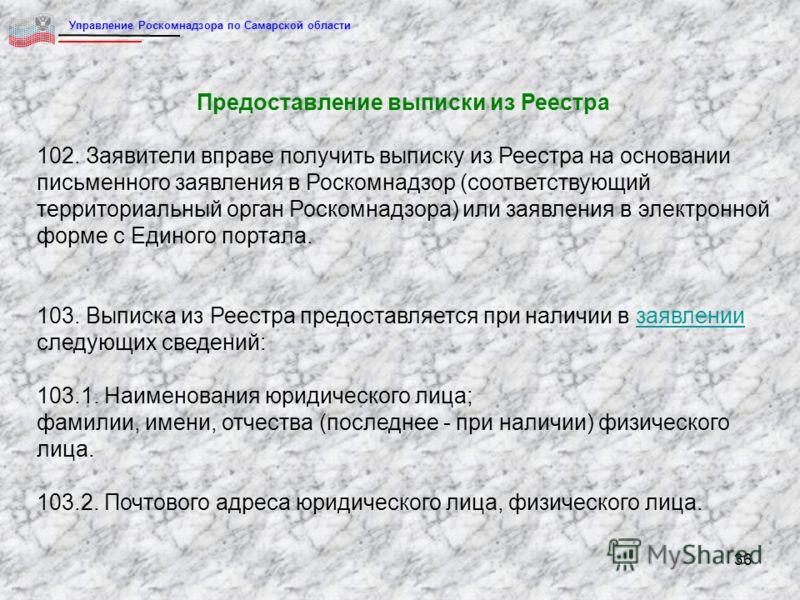 36 Предоставление выписки из Реестра 102. Заявители вправе получить выписку из Реестра на основании письменного заявления в Роскомнадзор (соответствующий территориальный орган Роскомнадзора) или заявления в электронной форме с Единого портала. 103. В