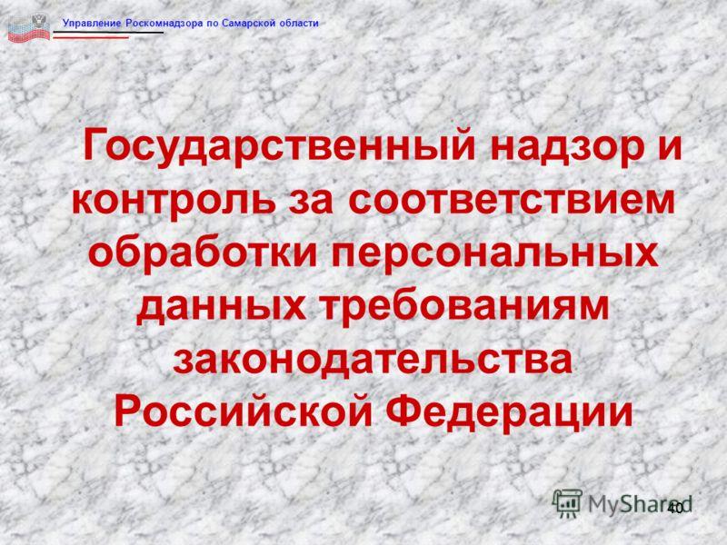 40 Государственный надзор и контроль за соответствием обработки персональных данных требованиям законодательства Российской Федерации Управление Роскомнадзора по Самарской области