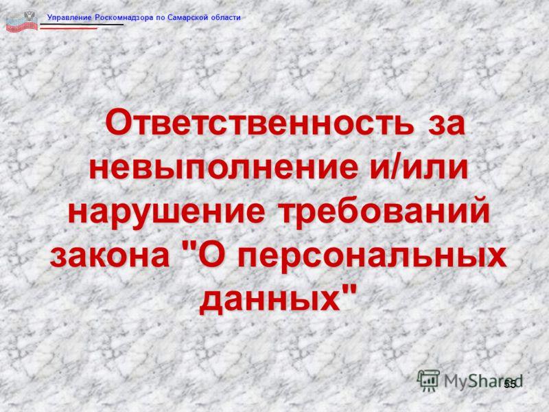 55 Ответственность за невыполнение и/или нарушение требований закона О персональных данных Управление Роскомнадзора по Самарской области