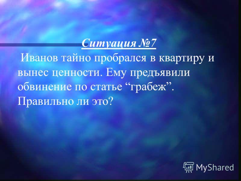 Ситуация 7 Иванов тайно пробрался в квартиру и вынес ценности. Ему предъявили обвинение по статье грабеж. Правильно ли это?