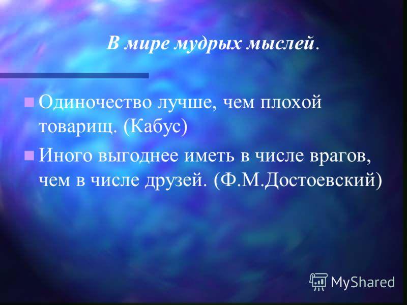 В мире мудрых мыслей. Одиночество лучше, чем плохой товарищ. (Кабус) Иного выгоднее иметь в числе врагов, чем в числе друзей. (Ф.М.Достоевский)
