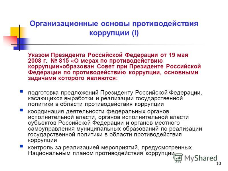 10 Организационные основы противодействия коррупции (I) Указом Президента Российской Федерации от 19 мая 2008 г. 815 «О мерах по противодействию коррупции»образован Совет при Президенте Российской Федерации по противодействию коррупции, основными зад
