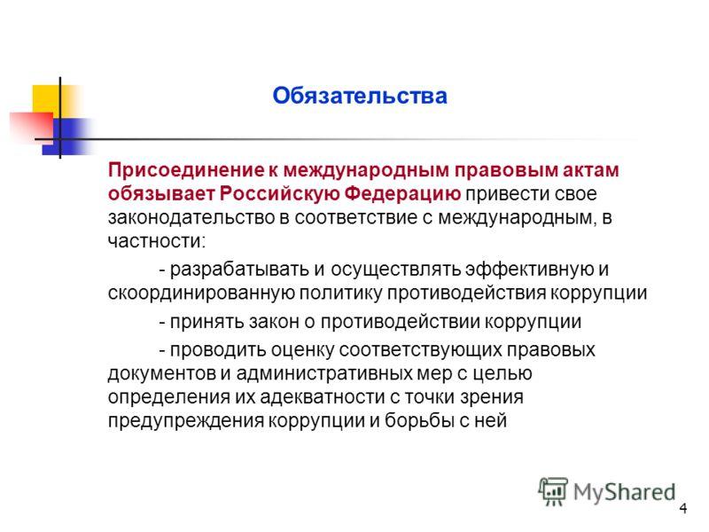 4 Обязательства Присоединение к международным правовым актам обязывает Российскую Федерацию привести свое законодательство в соответствие с международным, в частности: - разрабатывать и осуществлять эффективную и скоординированную политику противодей