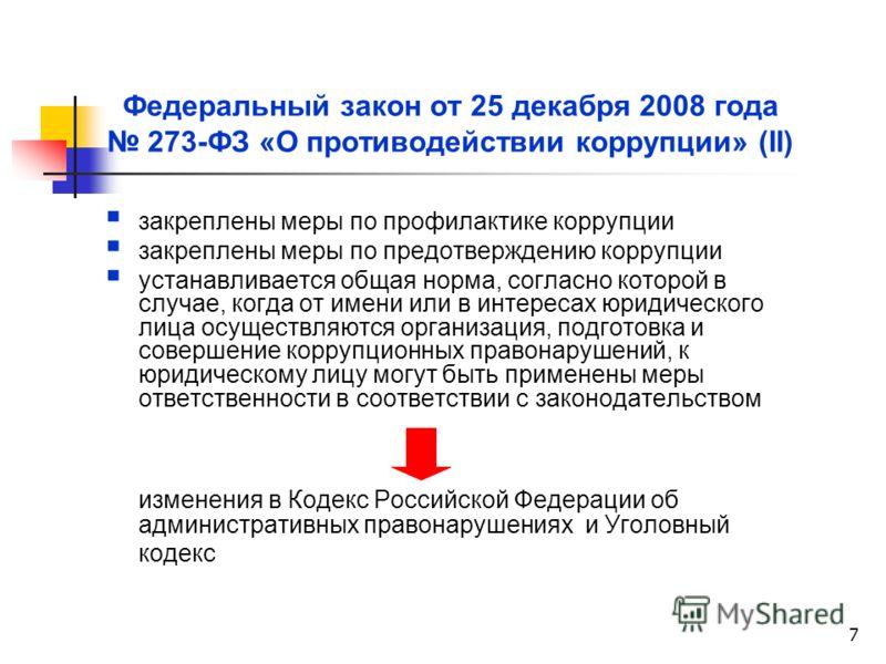 7 Федеральный закон от 25 декабря 2008 года 273-ФЗ «О противодействии коррупции» (II) закреплены меры по профилактике коррупции закреплены меры по предотверждению коррупции устанавливается общая норма, согласно которой в случае, когда от имени или в