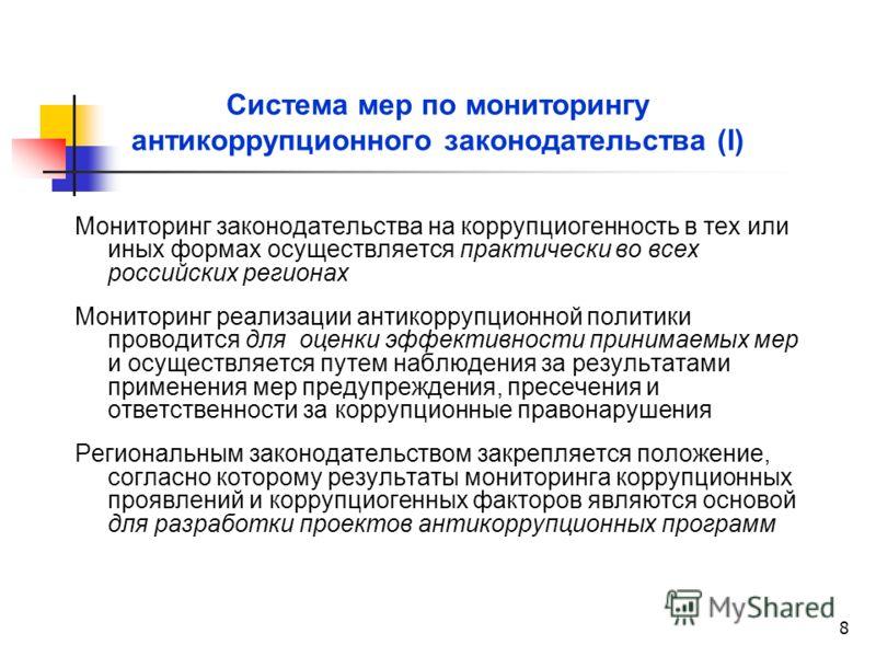 8 Система мер по мониторингу антикоррупционного законодательства (I) Мониторинг законодательства на коррупциогенность в тех или иных формах осуществляется практически во всех российских регионах Мониторинг реализации антикоррупционной политики провод