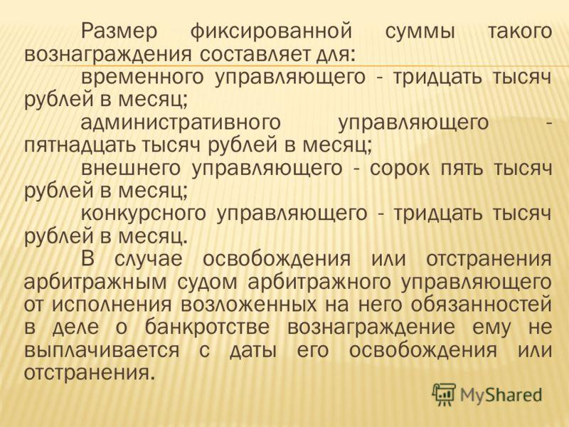 Размер фиксированной суммы такого вознаграждения составляет для: временного управляющего - тридцать тысяч рублей в месяц; административного управляющего - пятнадцать тысяч рублей в месяц; внешнего управляющего - сорок пять тысяч рублей в месяц; конку