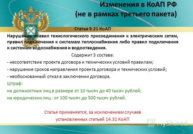 Изменения в КоАП РФ (не в рамках третьего пакета) Статья 9.21 КоАП Нарушение правил технологического присоединения к электрическим сетям, правил подключения к системам теплоснабжения либо правил подключения к системам водоснабжения и водоотведения. С