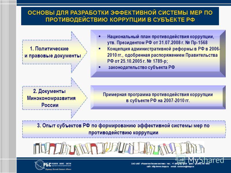 ЗАО « АКГ « Развитие бизнес-систем » тел.: +7 (495) 967 6838 факс: +7 (495) 967 6843 сайт: http://www.rbsys.ru e-mail: common@rbsys.ru ОСНОВЫ ДЛЯ РАЗРАБОТКИ ЭФФЕКТИВНОЙ СИСТЕМЫ МЕР ПО ПРОТИВОДЕЙСТВИЮ КОРРУПЦИИ В СУБЪЕКТЕ РФ 1. Политические и правовые