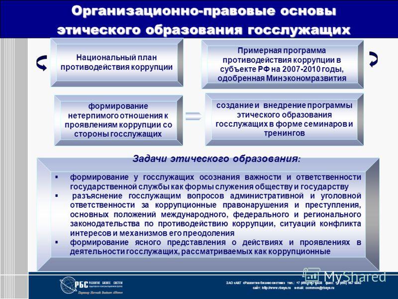 ЗАО « АКГ « Развитие бизнес-систем » тел.: +7 (495) 967 6838 факс: +7 (495) 967 6843 сайт: http://www.rbsys.ru e-mail: common@rbsys.ru Организационно-правовые основы этического образования госслужащих Примерная программа противодействия коррупции в с