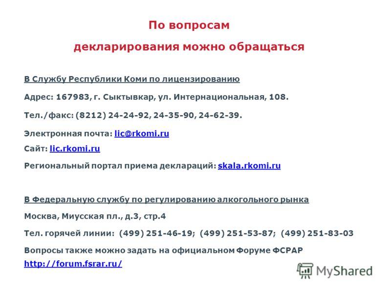 По вопросам декларирования можно обращаться В Службу Республики Коми по лицензированию Адрес: 167983, г. Сыктывкар, ул. Интернациональная, 108. Тел./факс: (8212) 24-24-92, 24-35-90, 24-62-39. Электронная почта: lic@rkomi.rulic@rkomi.ru Сайт: lic.rkom
