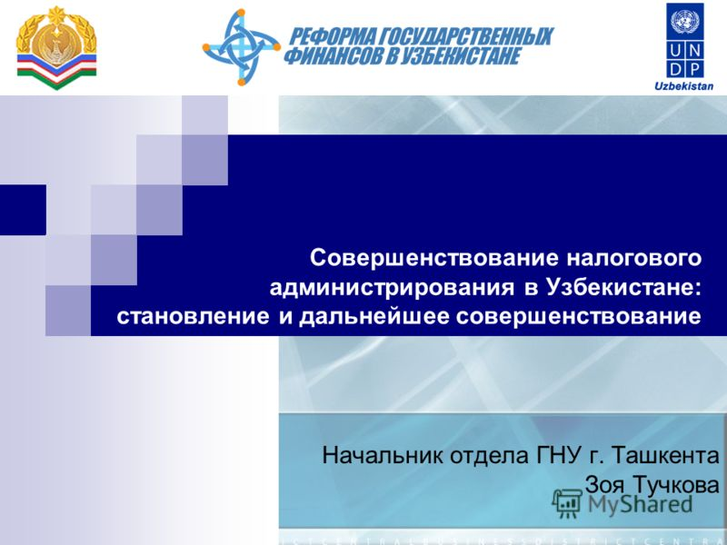 Совершенствование налогового администрирования в Узбекистане: становление и дальнейшее совершенствование Начальник отдела ГНУ г. Ташкента Зоя Тучкова