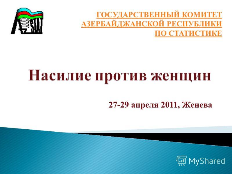 27-29 апреля 2011, Женева ГОСУДАРСТВЕННЫЙ КОМИТЕТ АЗЕРБАЙДЖАНСКОЙ РЕСПУБЛИКИ ПО СТАТИСТИКЕ