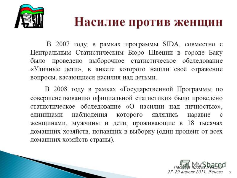 5 В 2007 году, в рамках программы SIDA, совместно с Центральным Статистическим Бюро Швеции в городе Баку было проведено выборочное статистическое обследование «Уличные дети», в анкете которого нашли своё отражение вопросы, касающиеся насилия над деть
