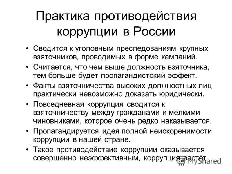Практика противодействия коррупции в России Сводится к уголовным преследованиям крупных взяточников, проводимых в форме кампаний. Считается, что чем выше должность взяточника, тем больше будет пропагандистский эффект. Факты взяточничества высоких дол