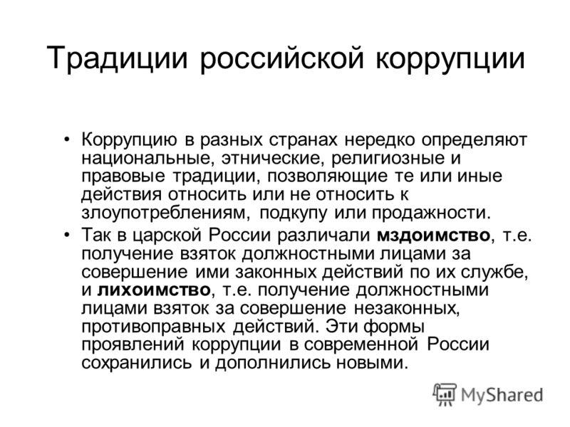 Традиции российской коррупции Коррупцию в разных странах нередко определяют национальные, этнические, религиозные и правовые традиции, позволяющие те или иные действия относить или не относить к злоупотреблениям, подкупу или продажности. Так в царско
