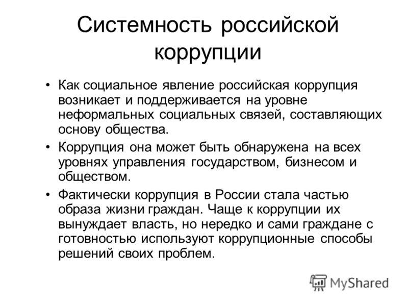Системность российской коррупции Как социальное явление российская коррупция возникает и поддерживается на уровне неформальных социальных связей, составляющих основу общества. Коррупция она может быть обнаружена на всех уровнях управления государство