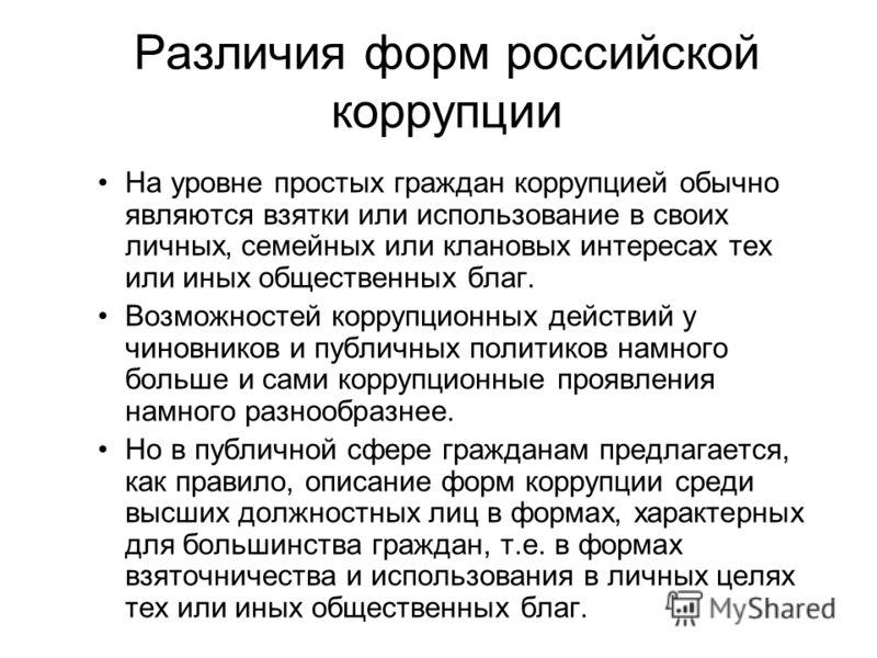 Различия форм российской коррупции На уровне простых граждан коррупцией обычно являются взятки или использование в своих личных, семейных или клановых интересах тех или иных общественных благ. Возможностей коррупционных действий у чиновников и публич